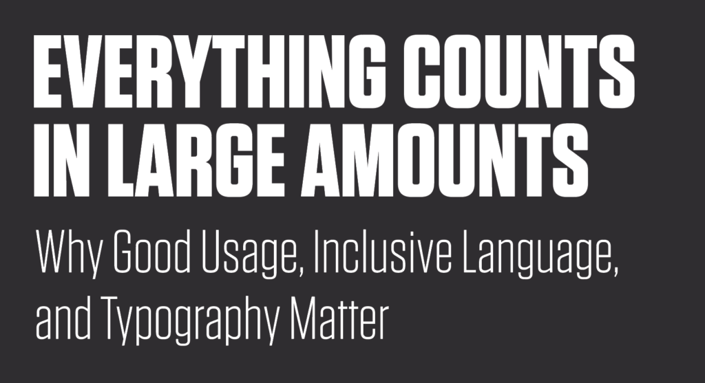 "A graphic saying, ""Everything Counts in Large Amounts: Why Good Usage, Inclusive Language, and Typography Matter."""